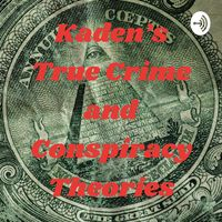 Kaden's True Crime and Conspiracy Theories