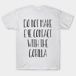 Do Not Make Eye Contact With The Gorilla