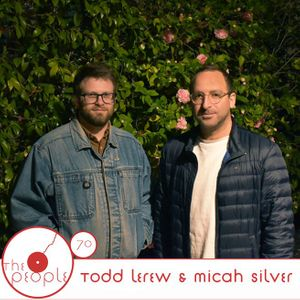 Ep 70: Todd Lerew & Micah Silver: The People