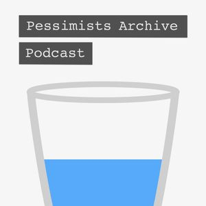 Pessimists Archive Podcast Podcast
