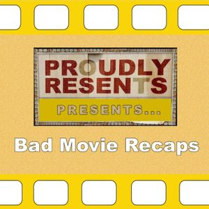 Proudly Resents: Bad Movie Recaps Podcast