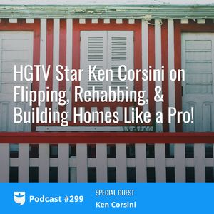 #299: HGTV Star Ken Corsini on Flipping, Rehabbing, & Building Homes Like a Pro!