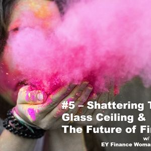 #5 – Shattering The Glass Ceiling & The Future of Finance