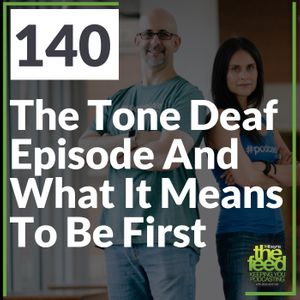 140 The Tone Deaf Episode And What It Means To Be First