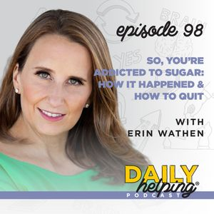 Ep. 98: So, You're Addicted to Sugar: How it Happened & How to Quit | with Erin Wathen