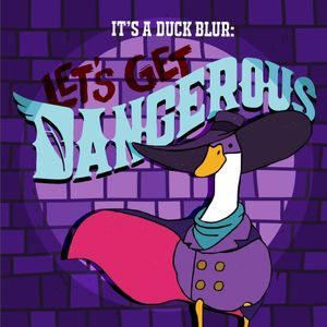 It's A Duck Blur: Let's Get Dangerous (A Darkwing Duck/Ducktales Podcast)