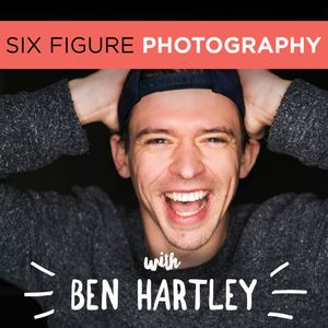 The Six Figure Photography Podcast With Ben Hartley: Photography Marketing | Improve Photography | Sprouting Photographer