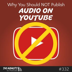 Why You Should NOT Publish Audio Podcasts on YouTube – TAP332