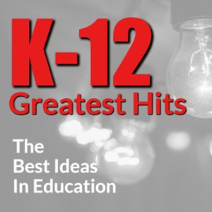K-12 Greatest Hits:The Best Ideas in Education Podcast Image