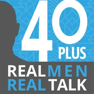 40 Plus: Real Men. Real Talk.