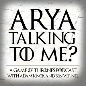 Arya Talking To Me? - A Game of Thrones Podcast Podcast Image