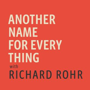 Another Name For Every Thing with Richard Rohr Podcast