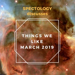 Things We Like March 2019: Podcasts, TV Shows, Music, and more