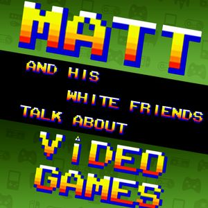 Matt and His White Friends Talk About Video Games