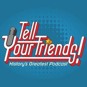 Tell Your Friends! History's Greatest Podcast! Podcast