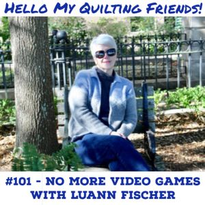 101. Let's Quilt - Not Play Video Games! with Luann Fischer