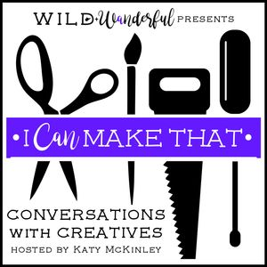 I Can Make That: Conversations with Creatives Podcast
